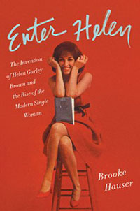 Enter Helen: The Invention of Helen Gurley Brown and Rise of the Modern Single Women